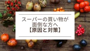 スーパーの買い物が面倒な方へ【原因と対策】