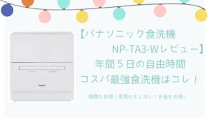 【パナソニック食洗機NP-TA3レビュー】年間5日の時間がお得!コスパ最強食洗機はコレ