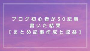 ブログ初心者が50記事書いた結果【まとめ記事作成と収益化】
