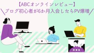 【ABCオンラインレビュー】ブログ初心者が6か月入会したらPV爆増